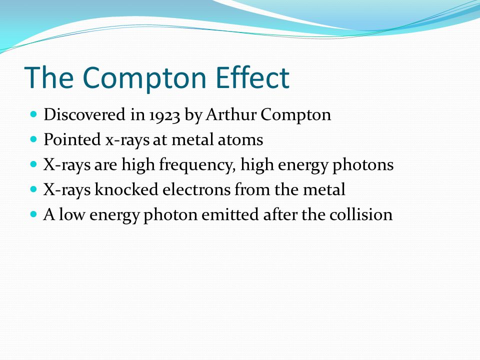 The Compton Effect Discovered in 1923 by Arthur Compton Pointed x-rays at metal atoms X-rays are high frequency, high energy photons X-rays knocked electrons from the metal A low energy photon emitted after the collision