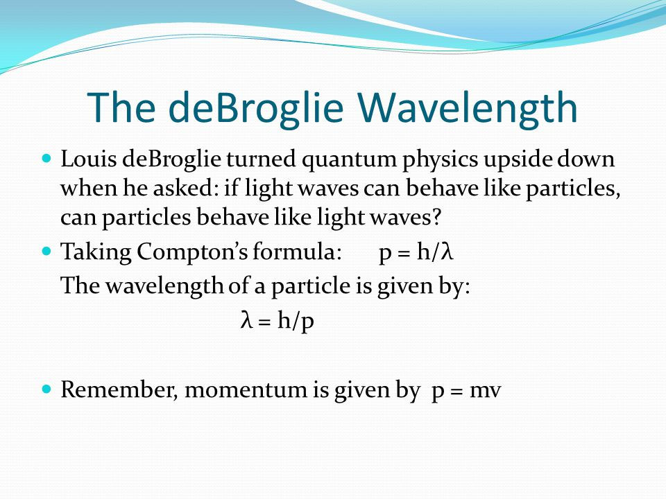 The deBroglie Wavelength Louis deBroglie turned quantum physics upside down when he asked: if light waves can behave like particles, can particles behave like light waves.