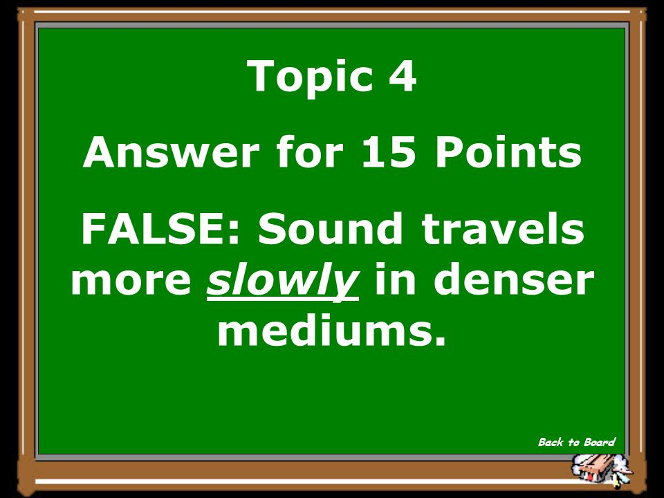 Topic 4 Question for 15 Points True or False: Sound travels more quickly in denser mediums. Show Answer