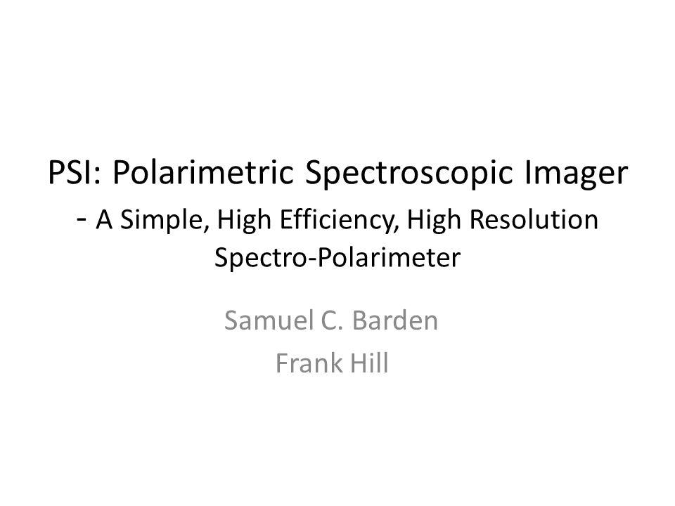 PSI: Polarimetric Spectroscopic Imager - A Simple, High Efficiency, High Resolution Spectro-Polarimeter Samuel C. Barden Frank Hill