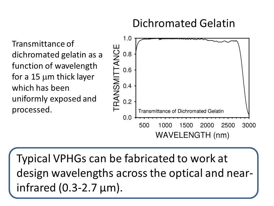 Dichromated Gelatin Typical VPHGs can be fabricated to work at design wavelengths across the optical and near- infrared (0.3-2.7 μm).