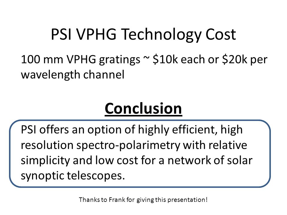 PSI VPHG Technology Cost 100 mm VPHG gratings ~ $10k each or $20k per wavelength channel PSI offers an option of highly efficient, high resolution spectro-polarimetry with relative simplicity and low cost for a network of solar synoptic telescopes.