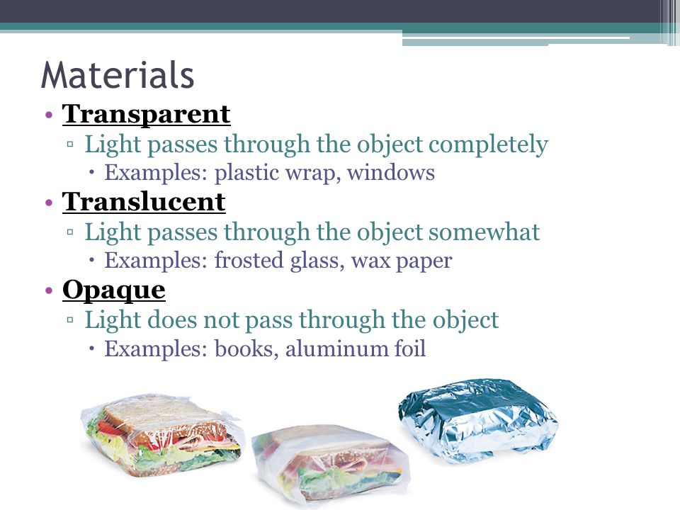 Materials Transparent ▫Light passes through the object completely  Examples: plastic wrap, windows Translucent ▫Light passes through the object somewhat  Examples: frosted glass, wax paper Opaque ▫Light does not pass through the object  Examples: books, aluminum foil