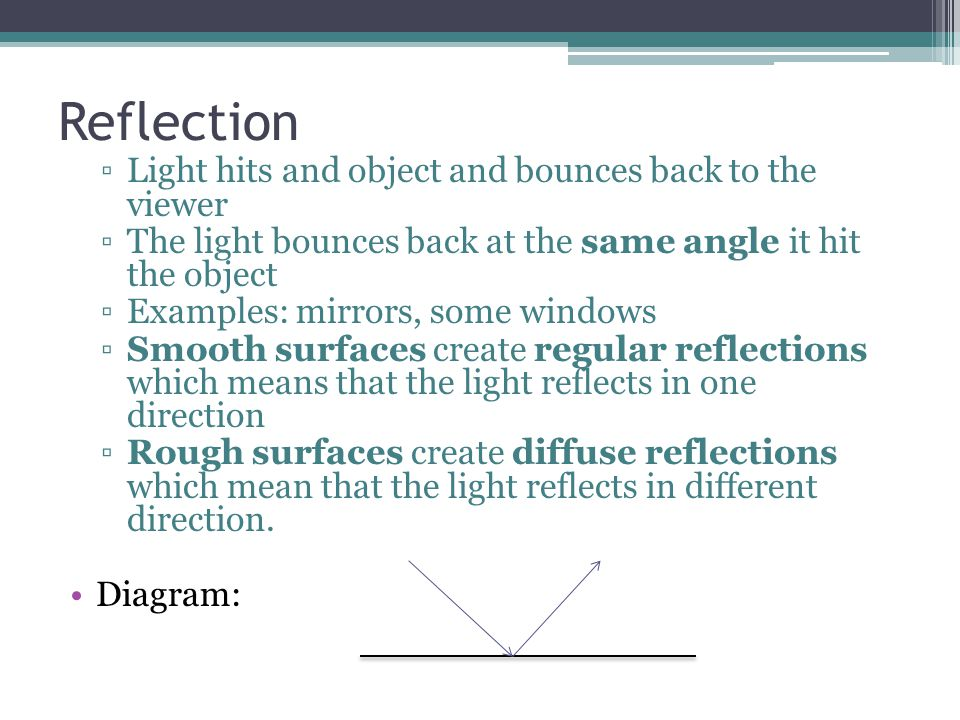 Reflection ▫Light hits and object and bounces back to the viewer ▫The light bounces back at the same angle it hit the object ▫Examples: mirrors, some windows ▫Smooth surfaces create regular reflections which means that the light reflects in one direction ▫Rough surfaces create diffuse reflections which mean that the light reflects in different direction.