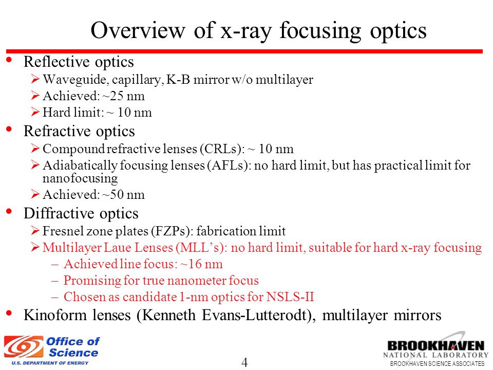 4 BROOKHAVEN SCIENCE ASSOCIATES Overview of x-ray focusing optics Reflective optics  Waveguide, capillary, K-B mirror w/o multilayer  Achieved: ~25 nm  Hard limit: ~ 10 nm Refractive optics  Compound refractive lenses (CRLs): ~ 10 nm  Adiabatically focusing lenses (AFLs): no hard limit, but has practical limit for nanofocusing  Achieved: ~50 nm Diffractive optics  Fresnel zone plates (FZPs): fabrication limit  Multilayer Laue Lenses (MLL's): no hard limit, suitable for hard x-ray focusing –Achieved line focus: ~16 nm –Promising for true nanometer focus –Chosen as candidate 1-nm optics for NSLS-II Kinoform lenses (Kenneth Evans-Lutterodt), multilayer mirrors