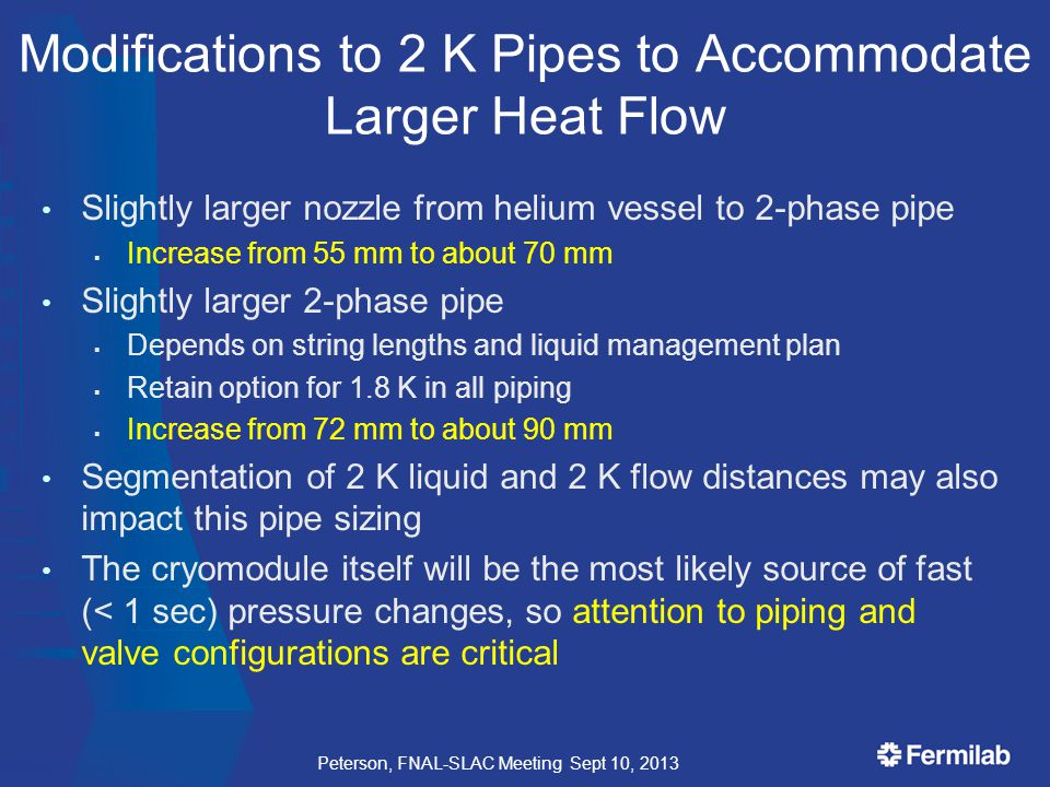 Modifications to 2 K Pipes to Accommodate Larger Heat Flow Slightly larger nozzle from helium vessel to 2-phase pipe  Increase from 55 mm to about 70 mm Slightly larger 2-phase pipe  Depends on string lengths and liquid management plan  Retain option for 1.8 K in all piping  Increase from 72 mm to about 90 mm Segmentation of 2 K liquid and 2 K flow distances may also impact this pipe sizing The cryomodule itself will be the most likely source of fast (< 1 sec) pressure changes, so attention to piping and valve configurations are critical Peterson, FNAL-SLAC Meeting Sept 10, 2013