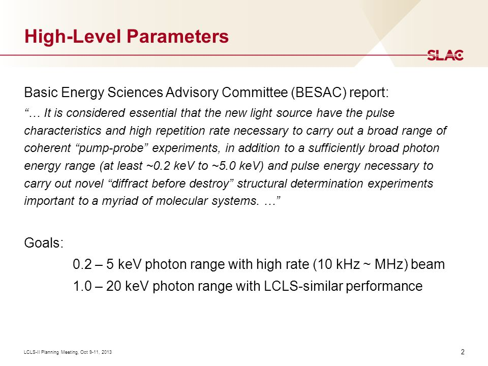2 High-Level Parameters LCLS-II Planning Meeting, Oct 9-11, 2013 Basic Energy Sciences Advisory Committee (BESAC) report: … It is considered essential that the new light source have the pulse characteristics and high repetition rate necessary to carry out a broad range of coherent pump-probe experiments, in addition to a sufficiently broad photon energy range (at least ~0.2 keV to ~5.0 keV) and pulse energy necessary to carry out novel diffract before destroy structural determination experiments important to a myriad of molecular systems.