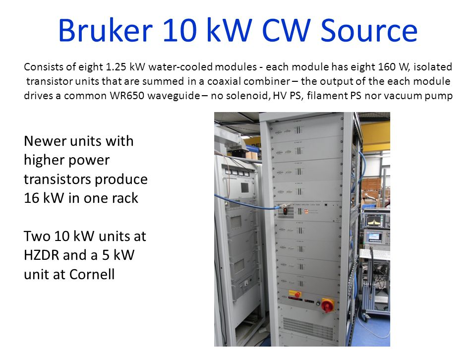 Bruker 10 kW CW Source Consists of eight 1.25 kW water-cooled modules - each module has eight 160 W, isolated transistor units that are summed in a coaxial combiner – the output of the each module drives a common WR650 waveguide – no solenoid, HV PS, filament PS nor vacuum pump Newer units with higher power transistors produce 16 kW in one rack Two 10 kW units at HZDR and a 5 kW unit at Cornell