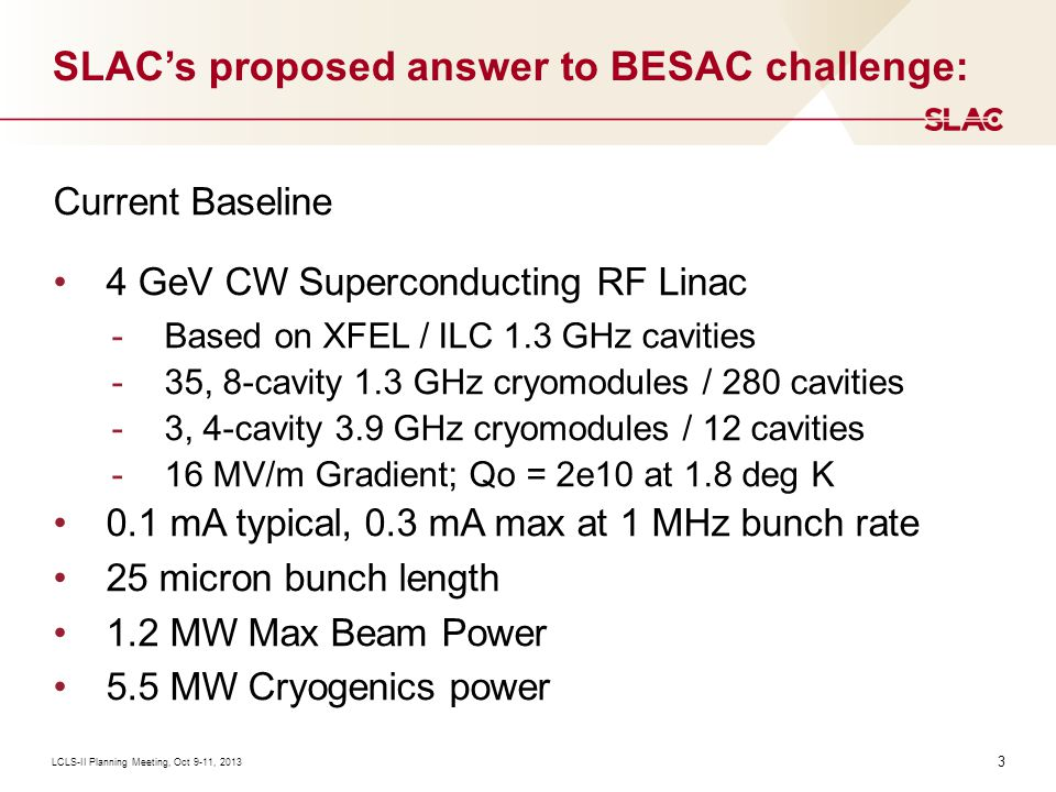 3 SLAC's proposed answer to BESAC challenge: LCLS-II Planning Meeting, Oct 9-11, 2013 Current Baseline 4 GeV CW Superconducting RF Linac -Based on XFEL / ILC 1.3 GHz cavities -35, 8-cavity 1.3 GHz cryomodules / 280 cavities -3, 4-cavity 3.9 GHz cryomodules / 12 cavities -16 MV/m Gradient; Qo = 2e10 at 1.8 deg K 0.1 mA typical, 0.3 mA max at 1 MHz bunch rate 25 micron bunch length 1.2 MW Max Beam Power 5.5 MW Cryogenics power