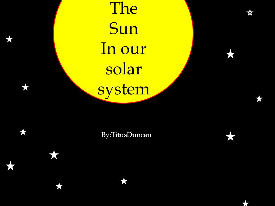 The Sun In our solar system By:TitusDuncan