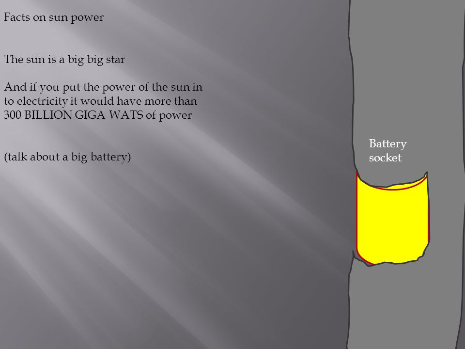 Facts on sun power The sun is a big big star And if you put the power of the sun in to electricity it would have more than 300 BILLION GIGA WATS of power (talk about a big battery) Battery socket