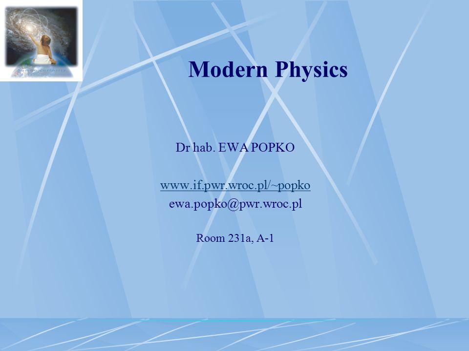 Dr hab. EWA POPKO www.if.pwr.wroc.pl/~popko ewa.popko@pwr.wroc.pl Room 231a, A-1 Modern Physics