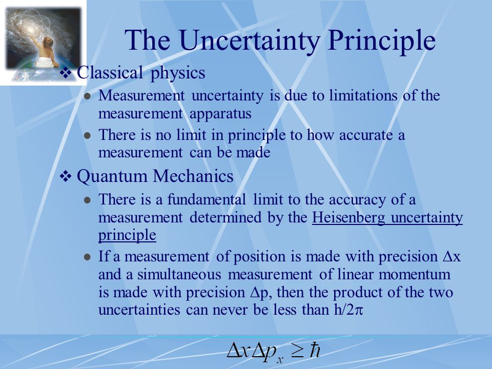  Classical physics Measurement uncertainty is due to limitations of the measurement apparatus There is no limit in principle to how accurate a measurement can be made  Quantum Mechanics There is a fundamental limit to the accuracy of a measurement determined by the Heisenberg uncertainty principle If a measurement of position is made with precision  x and a simultaneous measurement of linear momentum is made with precision  p, then the product of the two uncertainties can never be less than h/2 