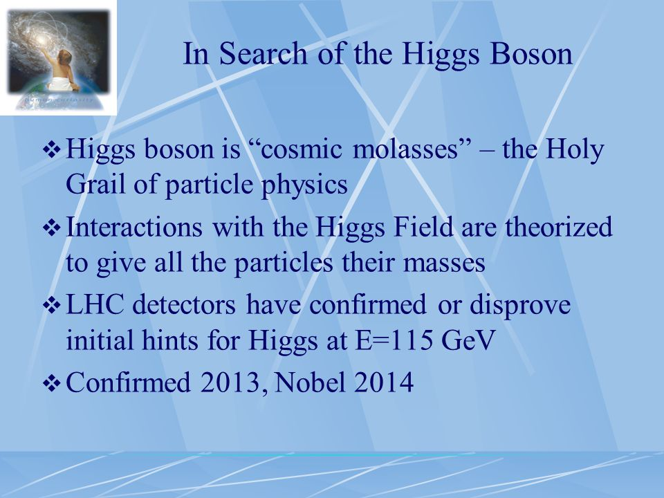 In Search of the Higgs Boson  Higgs boson is cosmic molasses – the Holy Grail of particle physics  Interactions with the Higgs Field are theorized to give all the particles their masses  LHC detectors have confirmed or disprove initial hints for Higgs at E=115 GeV  Confirmed 2013, Nobel 2014