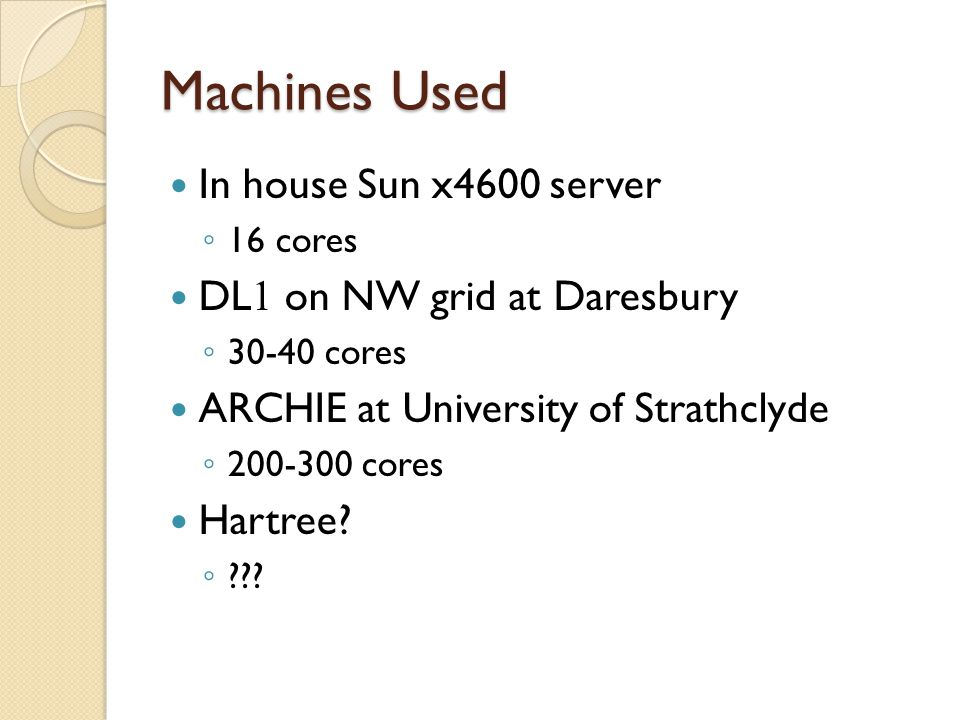 Machines Used In house Sun x4600 server ◦ 16 cores DL 1 on NW grid at Daresbury ◦ 30-40 cores ARCHIE at University of Strathclyde ◦ 200-300 cores Hartree.