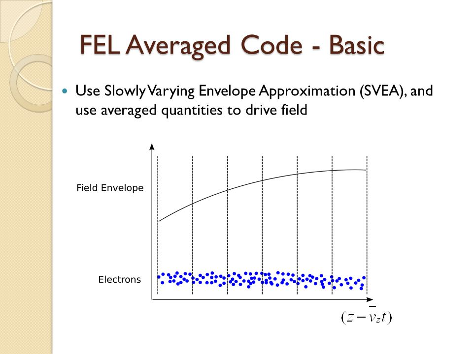 FEL Averaged Code - Basic Use Slowly Varying Envelope Approximation (SVEA), and use averaged quantities to drive field