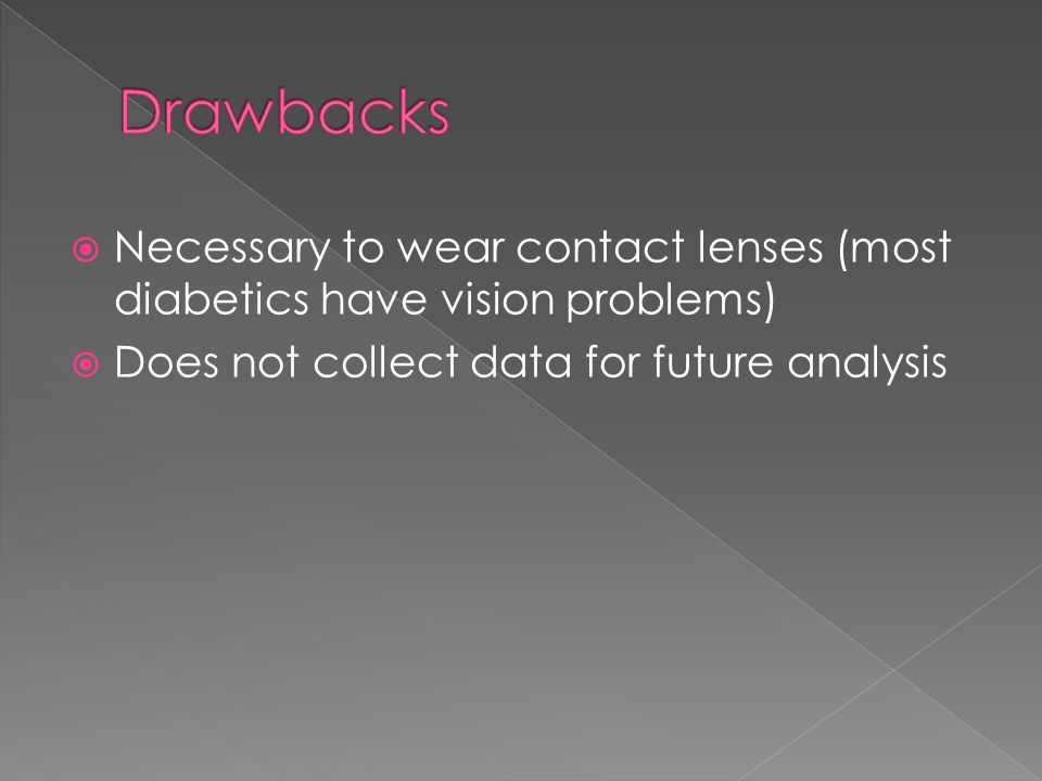  Necessary to wear contact lenses (most diabetics have vision problems)  Does not collect data for future analysis