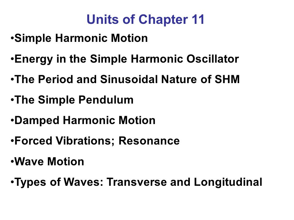 Units of Chapter 11 Simple Harmonic Motion Energy in the Simple Harmonic Oscillator The Period and Sinusoidal Nature of SHM The Simple Pendulum Damped Harmonic Motion Forced Vibrations; Resonance Wave Motion Types of Waves: Transverse and Longitudinal