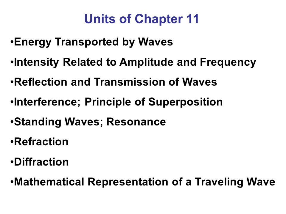 Units of Chapter 11 Energy Transported by Waves Intensity Related to Amplitude and Frequency Reflection and Transmission of Waves Interference; Princi