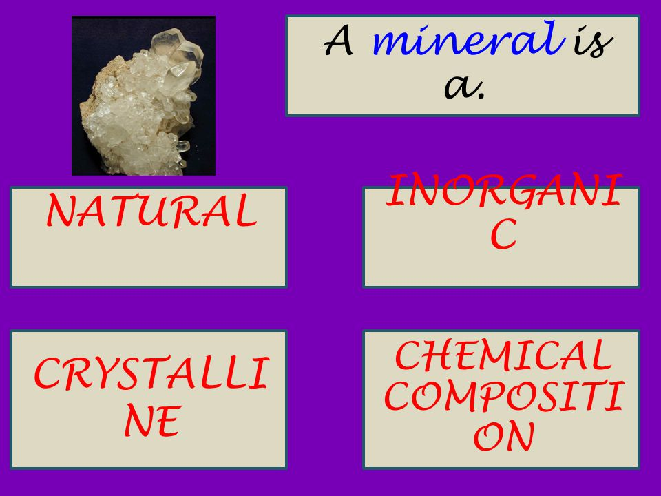 A mineral is a. NATURAL INORGANI C CRYSTALLI NE CHEMICAL COMPOSITI ON