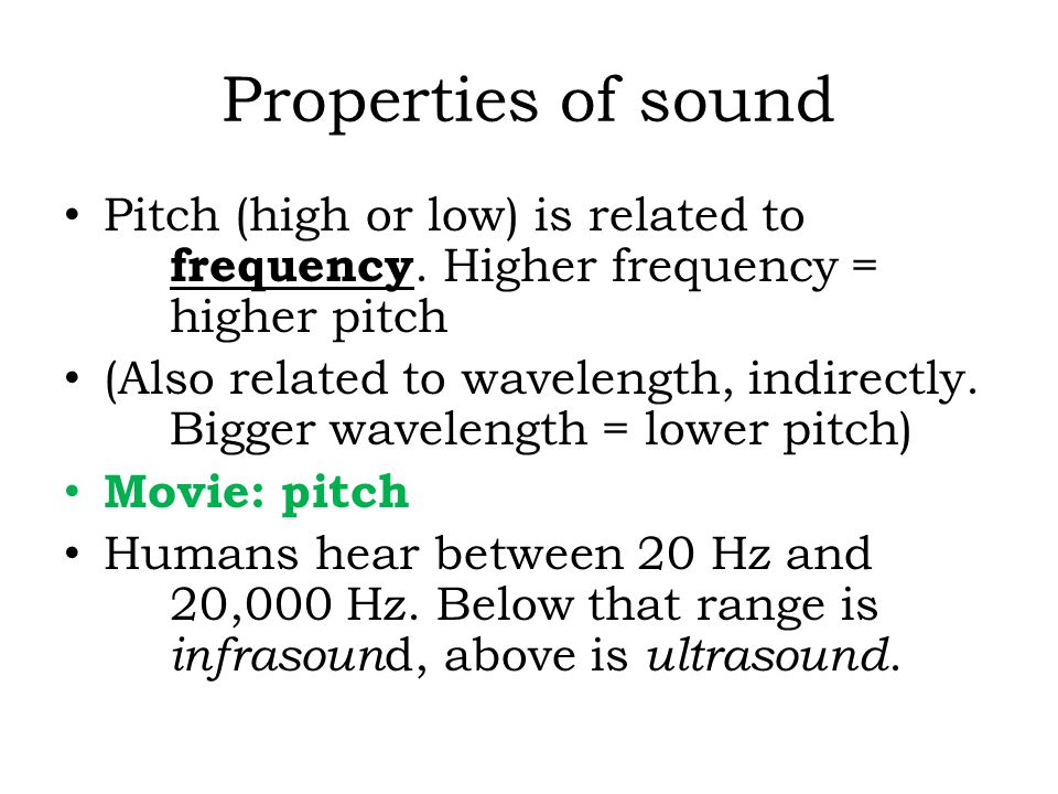 Properties of sound Pitch (high or low) is related to frequency. Higher frequency = higher pitch (Also related to wavelength, indirectly. Bigger wavel