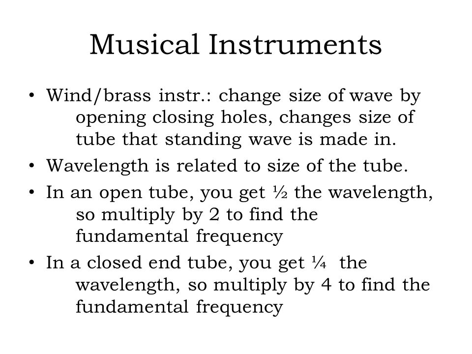 Musical Instruments Wind/brass instr.: change size of wave by opening closing holes, changes size of tube that standing wave is made in. Wavelength is
