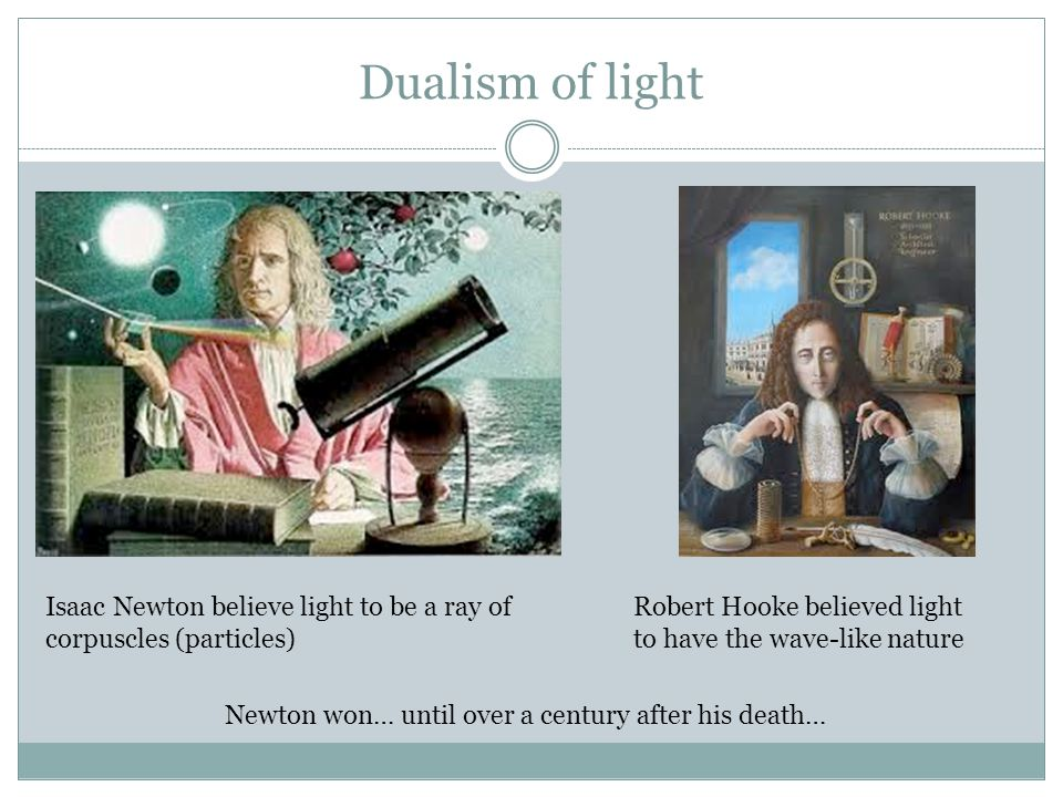 Dualism of light Isaac Newton believe light to be a ray of corpuscles (particles) Robert Hooke believed light to have the wave-like nature Newton won…