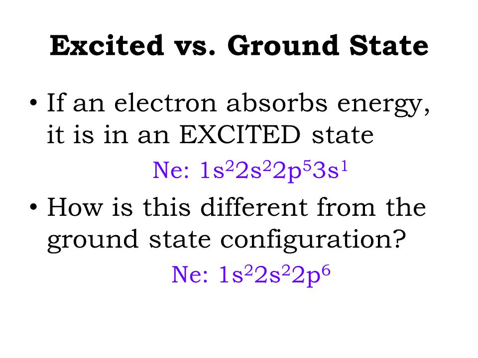 Excited vs. Ground State If an electron absorbs energy, it is in an EXCITED state Ne: 1s 2 2s 2 2p 5 3s 1 How is this different from the ground state