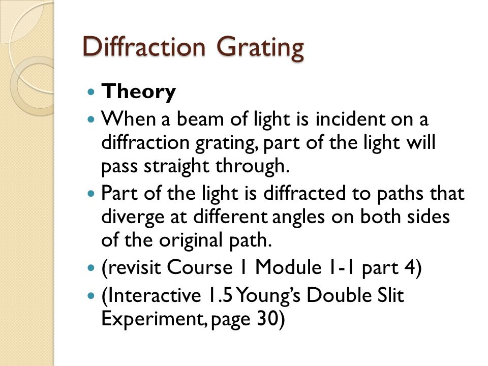 Diffraction Grating Theory When a beam of light is incident on a diffraction grating, part of the light will pass straight through.