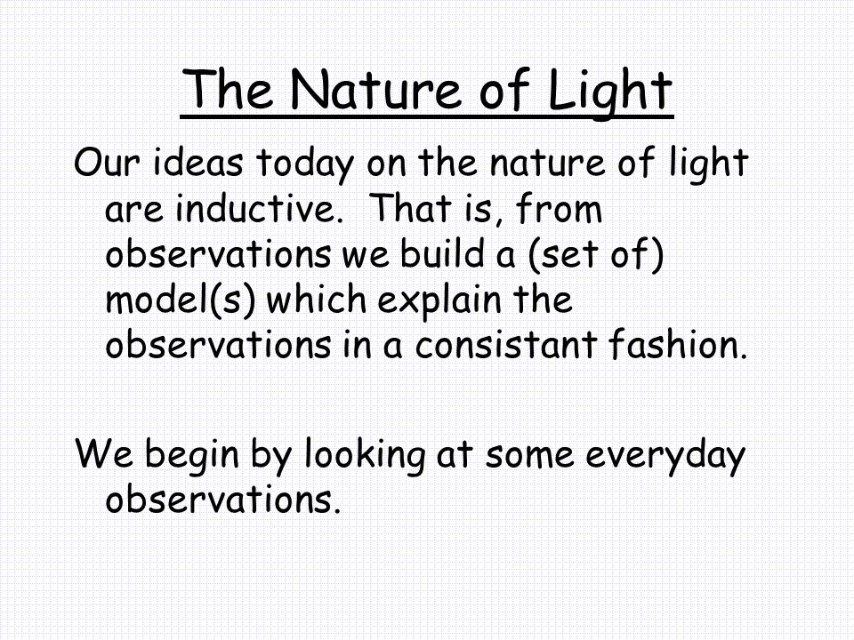The Nature of Light Our ideas today on the nature of light are inductive. That is, from observations we build a (set of) model(s) which explain the ob