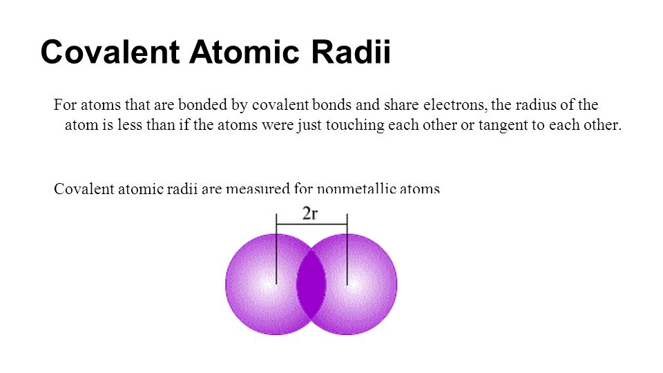 Covalent Atomic Radii For atoms that are bonded by covalent bonds and share electrons, the radius of the atom is less than if the atoms were just touc