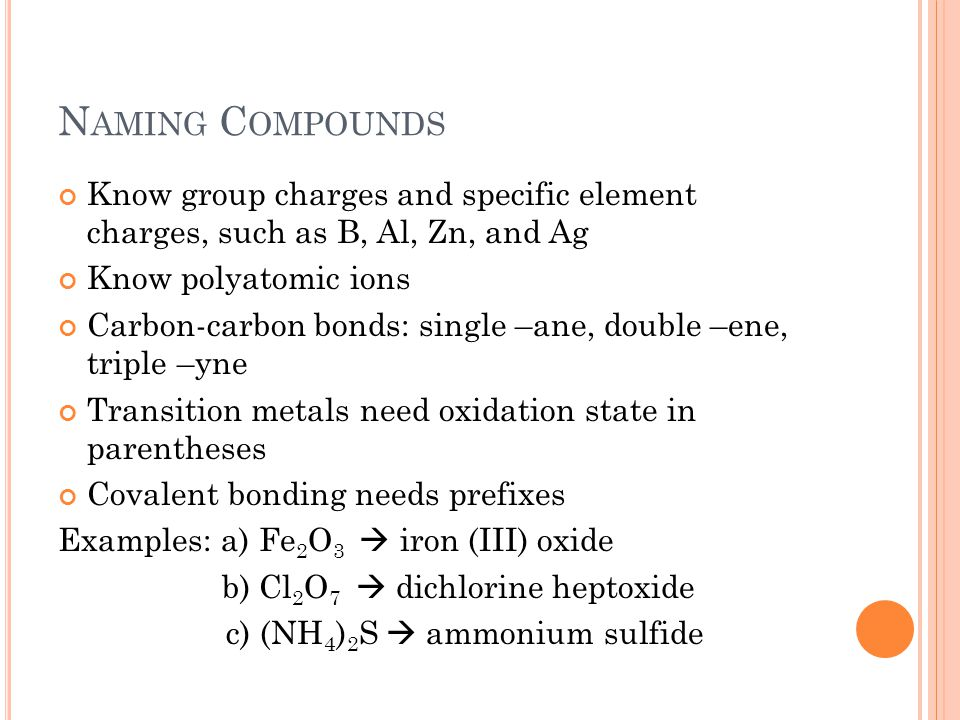 N AMING C OMPOUNDS Know group charges and specific element charges, such as B, Al, Zn, and Ag Know polyatomic ions Carbon-carbon bonds: single –ane, double –ene, triple –yne Transition metals need oxidation state in parentheses Covalent bonding needs prefixes Examples: a) Fe 2 O 3  iron (III) oxide b) Cl 2 O 7  dichlorine heptoxide c) (NH 4 ) 2 S  ammonium sulfide