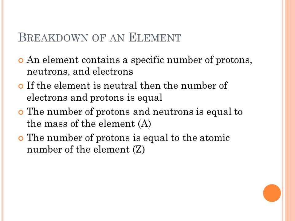 B REAKDOWN OF AN E LEMENT An element contains a specific number of protons, neutrons, and electrons If the element is neutral then the number of electrons and protons is equal The number of protons and neutrons is equal to the mass of the element (A) The number of protons is equal to the atomic number of the element (Z)