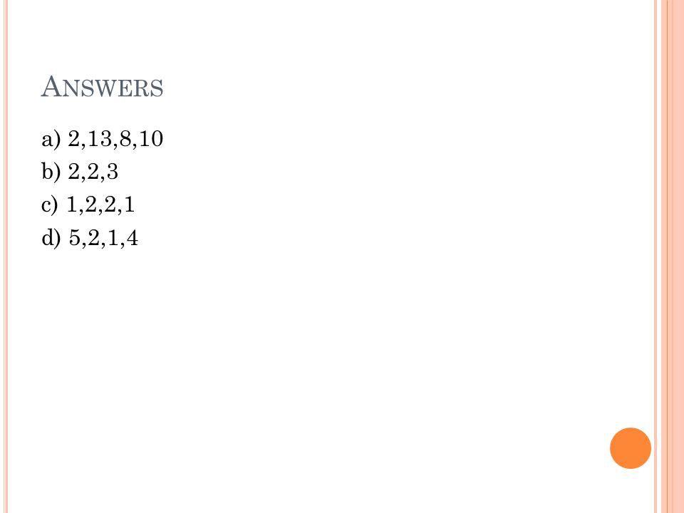 A NSWERS a) 2,13,8,10 b) 2,2,3 c) 1,2,2,1 d) 5,2,1,4