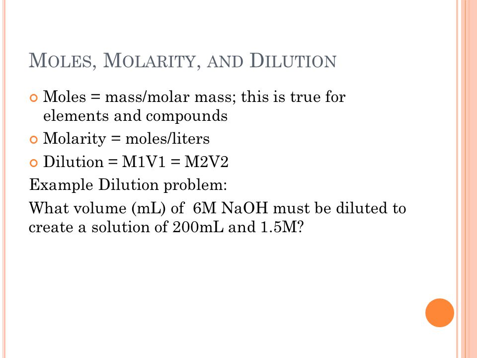 M OLES, M OLARITY, AND D ILUTION Moles = mass/molar mass; this is true for elements and compounds Molarity = moles/liters Dilution = M1V1 = M2V2 Example Dilution problem: What volume (mL) of 6M NaOH must be diluted to create a solution of 200mL and 1.5M