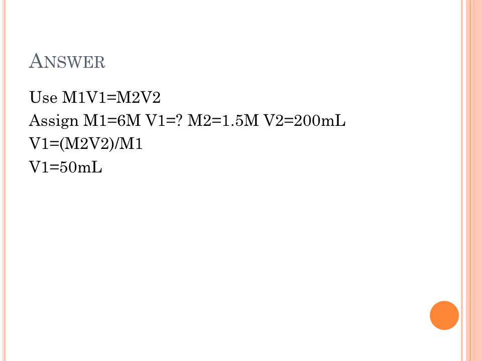 A NSWER Use M1V1=M2V2 Assign M1=6M V1=? M2=1.5M V2=200mL V1=(M2V2)/M1 V1=50mL