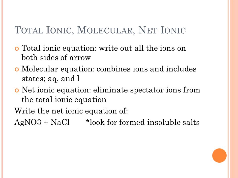 T OTAL I ONIC, M OLECULAR, N ET I ONIC Total ionic equation: write out all the ions on both sides of arrow Molecular equation: combines ions and includes states; aq, and l Net ionic equation: eliminate spectator ions from the total ionic equation Write the net ionic equation of: AgNO3 + NaCl *look for formed insoluble salts