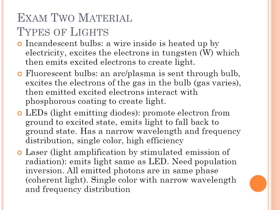 E XAM T WO M ATERIAL T YPES OF L IGHTS Incandescent bulbs: a wire inside is heated up by electricity, excites the electrons in tungsten (W) which then emits excited electrons to create light.