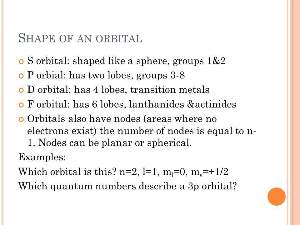 S HAPE OF AN ORBITAL S orbital: shaped like a sphere, groups 1&2 P orbial: has two lobes, groups 3-8 D orbital: has 4 lobes, transition metals F orbit