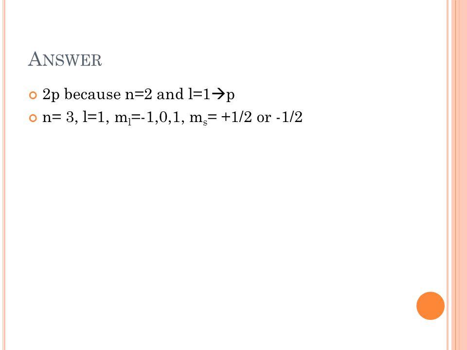 A NSWER 2p because n=2 and l=1  p n= 3, l=1, m l =-1,0,1, m s = +1/2 or -1/2
