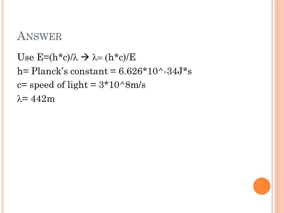 A NSWER Use E=(h*c)/   h*c)/E h= Planck's constant = 6.626*10^-34J*s c= speed of light = 3*10^8m/s = 442m