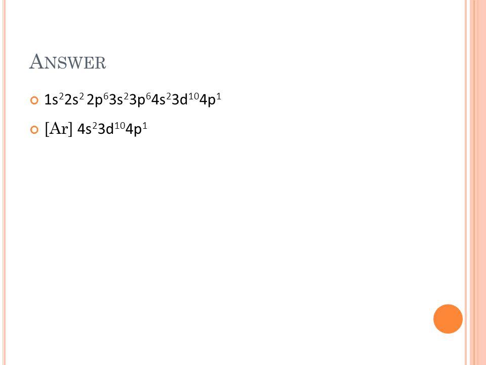 A NSWER 1s 2 2s 2 2p 6 3s 2 3p 6 4s 2 3d 10 4p 1 [Ar] 4s 2 3d 10 4p 1