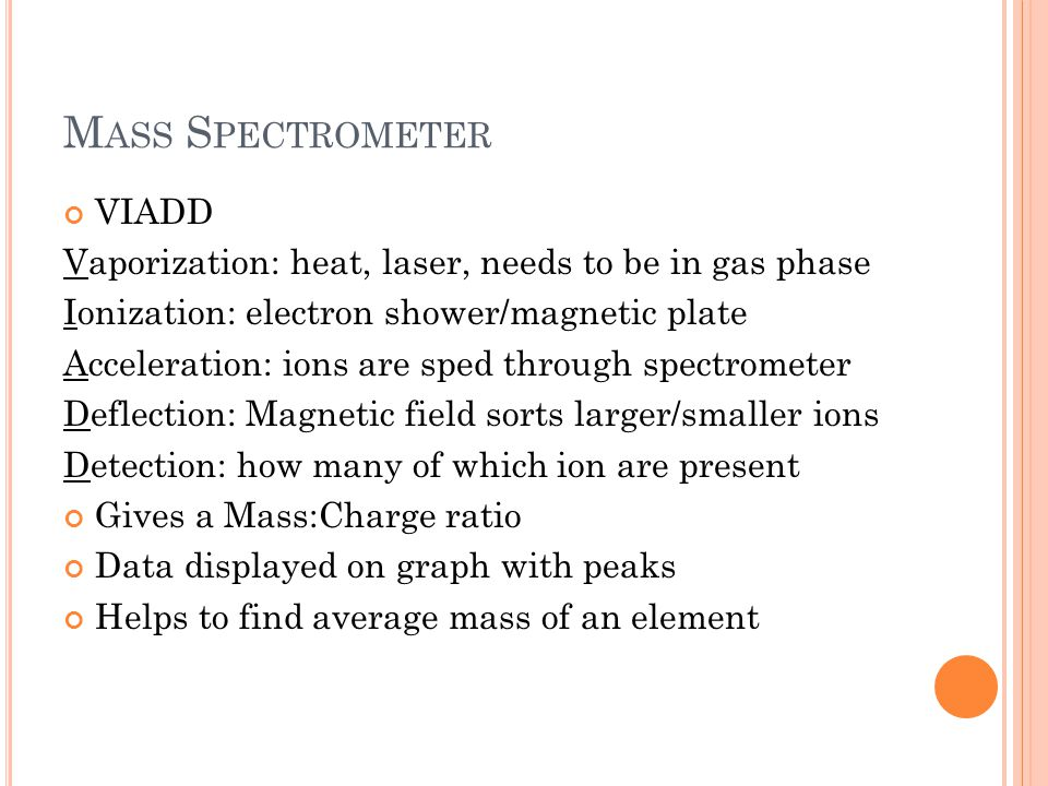M ASS S PECTROMETER VIADD Vaporization: heat, laser, needs to be in gas phase Ionization: electron shower/magnetic plate Acceleration: ions are sped t