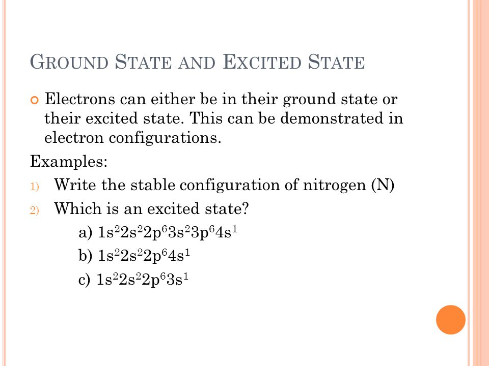 G ROUND S TATE AND E XCITED S TATE Electrons can either be in their ground state or their excited state.