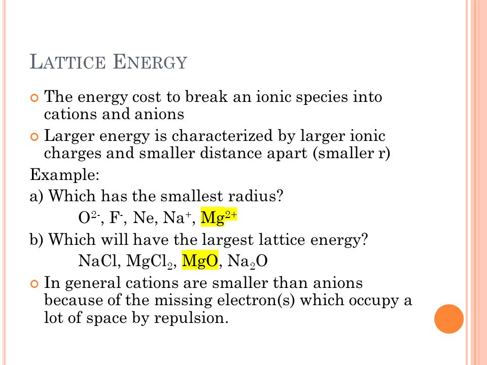 L ATTICE E NERGY The energy cost to break an ionic species into cations and anions Larger energy is characterized by larger ionic charges and smaller