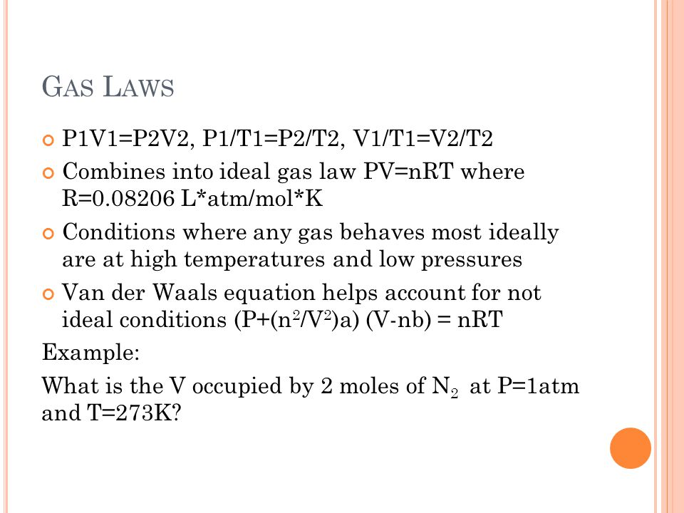 G AS L AWS P1V1=P2V2, P1/T1=P2/T2, V1/T1=V2/T2 Combines into ideal gas law PV=nRT where R=0.08206 L*atm/mol*K Conditions where any gas behaves most ideally are at high temperatures and low pressures Van der Waals equation helps account for not ideal conditions (P+(n 2 /V 2 )a) (V-nb) = nRT Example: What is the V occupied by 2 moles of N 2 at P=1atm and T=273K?