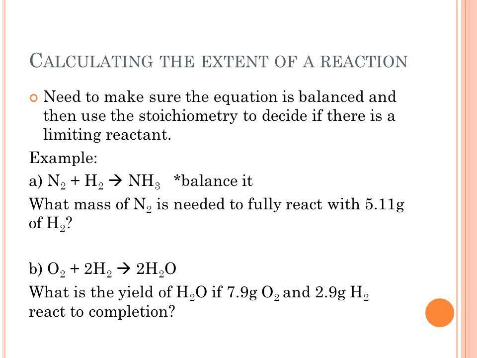 C ALCULATING THE EXTENT OF A REACTION Need to make sure the equation is balanced and then use the stoichiometry to decide if there is a limiting react