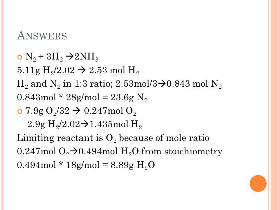 A NSWERS N 2 + 3H 2  2NH 3 5.11g H 2 /2.02  2.53 mol H 2 H 2 and N 2 in 1:3 ratio; 2.53mol/3  0.843 mol N 2 0.843mol * 28g/mol = 23.6g N 2 7.9g O 2 /32  0.247mol O 2 2.9g H 2 /2.02  1.435mol H 2 Limiting reactant is O 2 because of mole ratio 0.247mol O 2  0.494mol H 2 O from stoichiometry 0.494mol * 18g/mol = 8.89g H 2 O