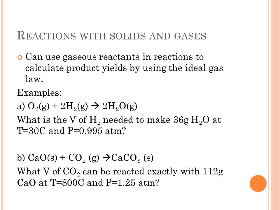 R EACTIONS WITH SOLIDS AND GASES Can use gaseous reactants in reactions to calculate product yields by using the ideal gas law. Examples: a) O 2 (g) +