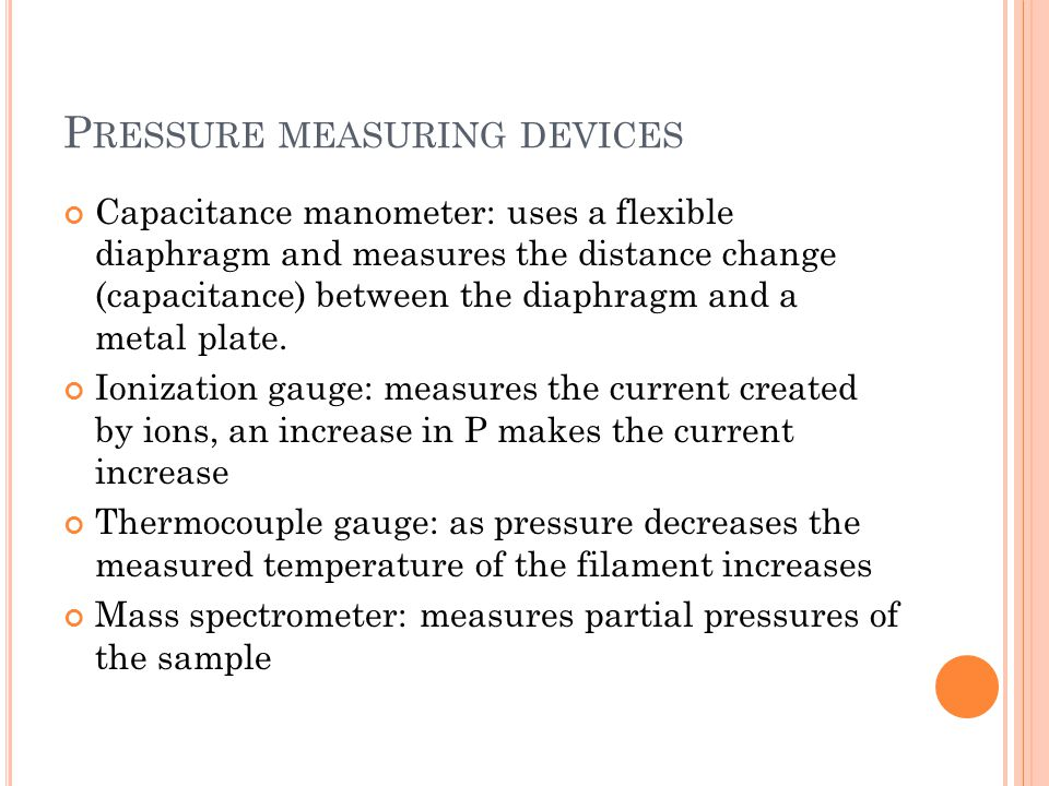 P RESSURE MEASURING DEVICES Capacitance manometer: uses a flexible diaphragm and measures the distance change (capacitance) between the diaphragm and a metal plate.